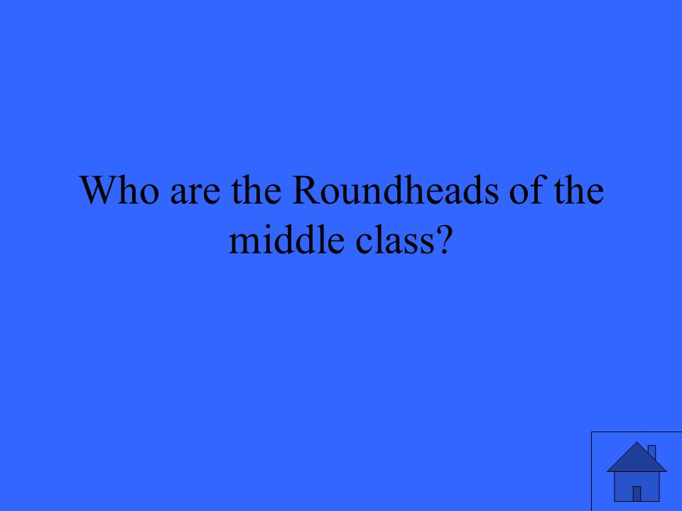 Who are the Roundheads of the middle class?
