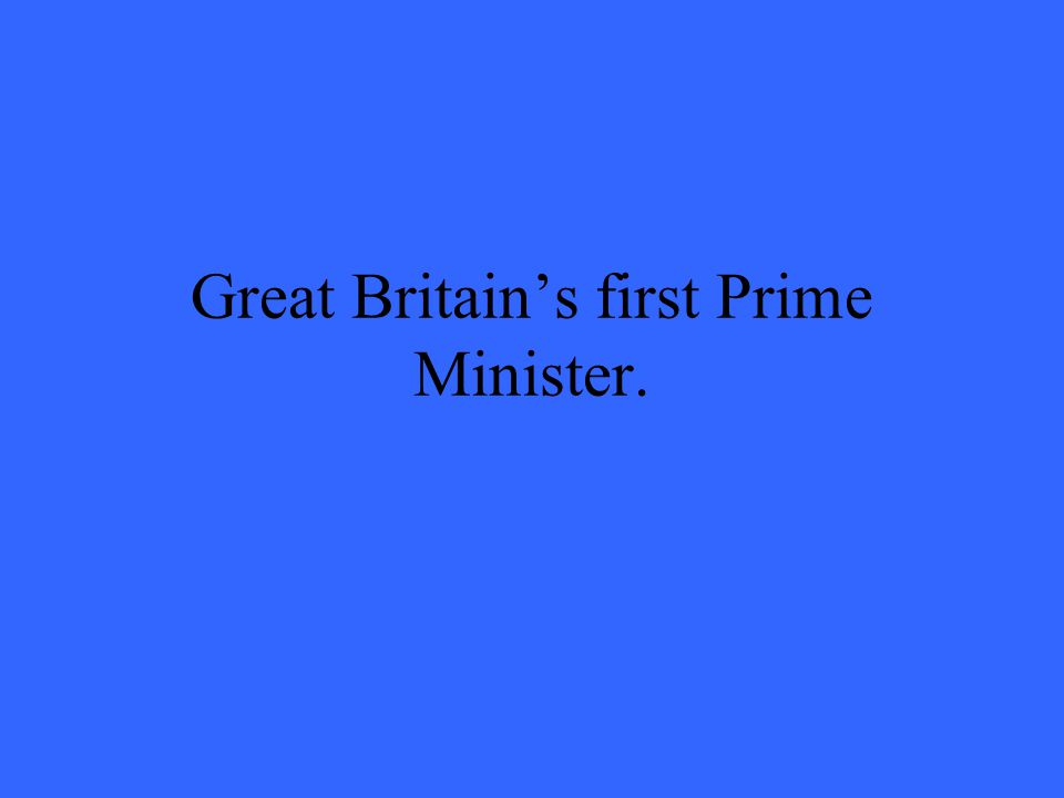 Great Britain's first Prime Minister.