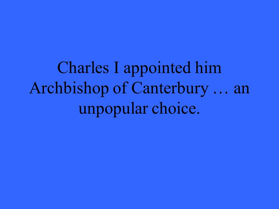 Charles I appointed him Archbishop of Canterbury … an unpopular choice.