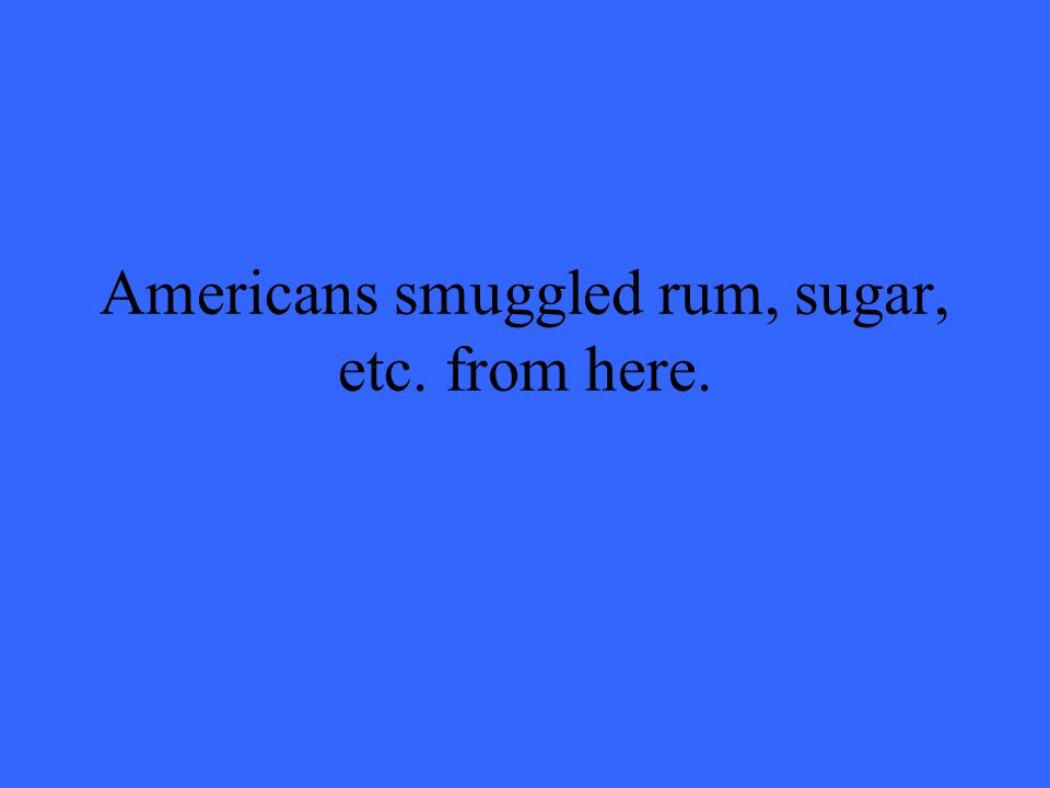 Americans smuggled rum, sugar, etc. from here.
