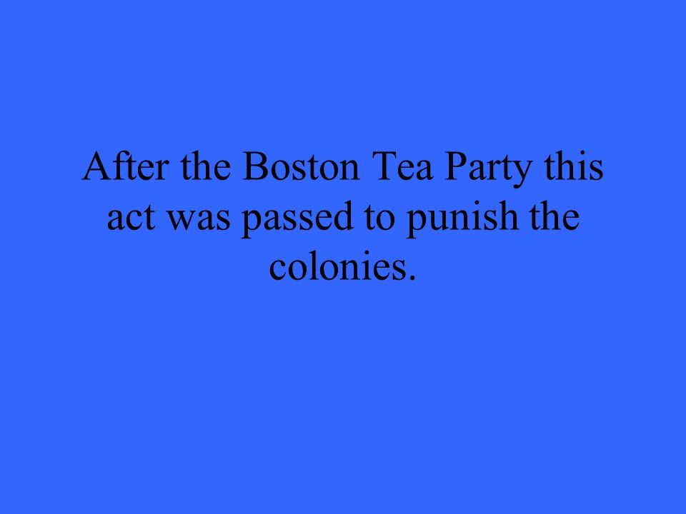 After the Boston Tea Party this act was passed to punish the colonies.