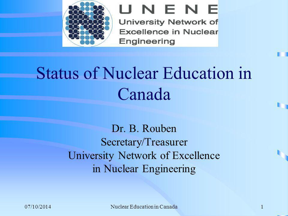 07/10/2014Nuclear Education in Canada12 Typical UNENE Courses –UN0802: Nuclear reactor analysis –UN0801: Nuclear plant systems and operations –UN0804: Nuclear reactor heat transport system design –UN0803: Nuclear reactor safety design –UN0603: Project management for nuclear engineering –UN0901: Nuclear materials –UN0805: Radiation health risks and benefits –UN0702: Power plant thermodynamics –UN0701: Engineering risk and reliability –UN0601: Control, instrumentation and electrical systems in CANDU –UN1001: Reactor chemistry and corrosion –UN0902: Fuel management –UN0602: Nuclear fuel waste management Note: Much of the UNENE teaching material is fully open on the web.