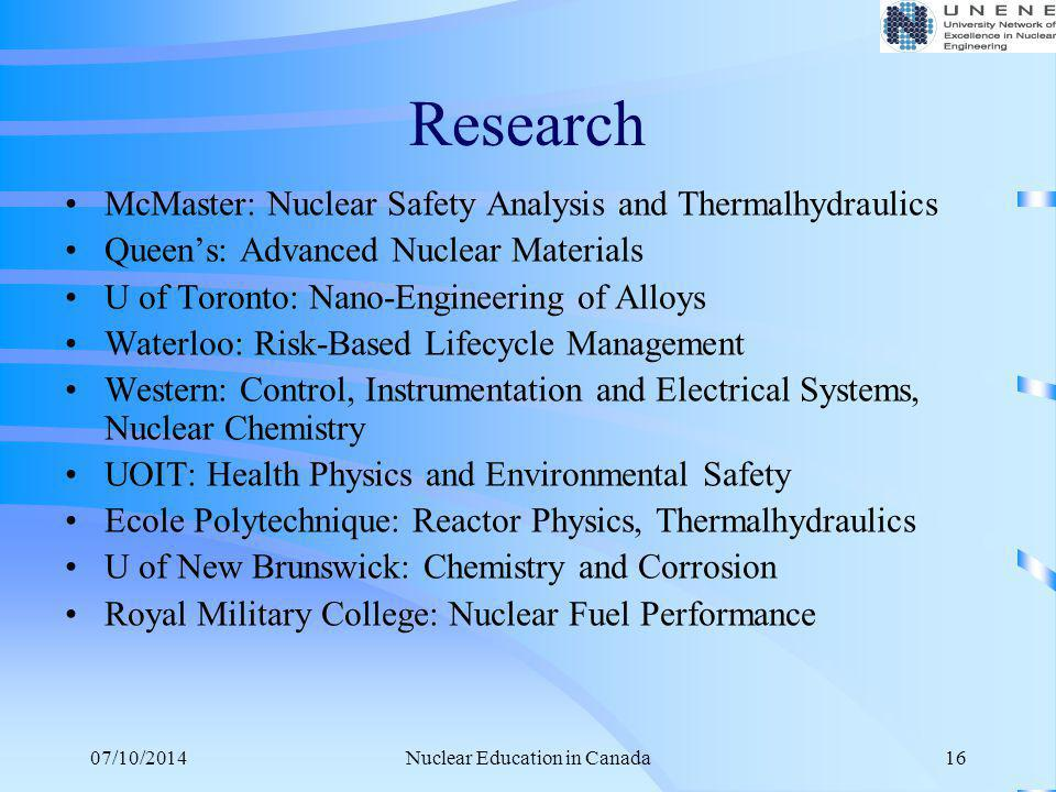 07/10/2014Nuclear Education in Canada16 Research McMaster: Nuclear Safety Analysis and Thermalhydraulics Queen's: Advanced Nuclear Materials U of Toronto: Nano-Engineering of Alloys Waterloo: Risk-Based Lifecycle Management Western: Control, Instrumentation and Electrical Systems, Nuclear Chemistry UOIT: Health Physics and Environmental Safety Ecole Polytechnique: Reactor Physics, Thermalhydraulics U of New Brunswick: Chemistry and Corrosion Royal Military College: Nuclear Fuel Performance