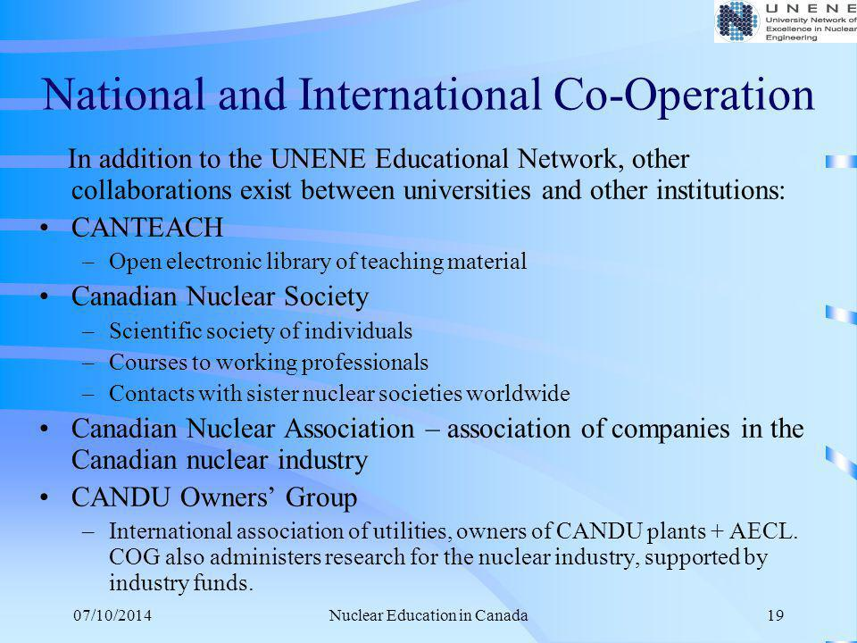 07/10/2014Nuclear Education in Canada19 National and International Co-Operation In addition to the UNENE Educational Network, other collaborations exi