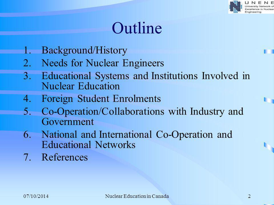 07/10/2014Nuclear Education in Canada2 Outline 1.Background/History 2.Needs for Nuclear Engineers 3.Educational Systems and Institutions Involved in N