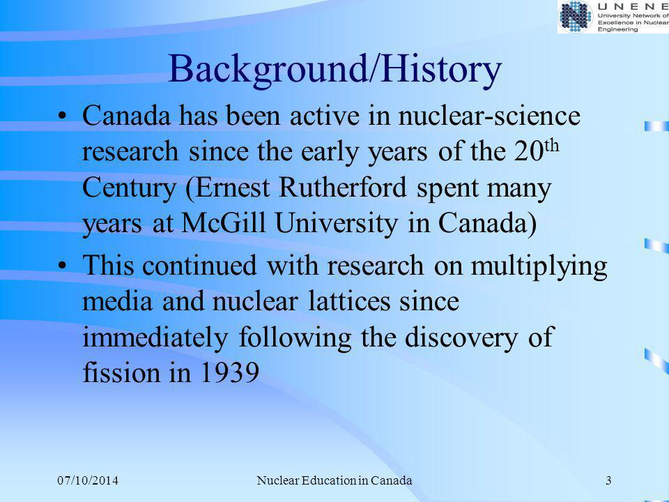 07/10/2014Nuclear Education in Canada3 Background/History Canada has been active in nuclear-science research since the early years of the 20 th Centur
