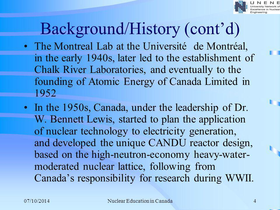 07/10/2014Nuclear Education in Canada15 Research & Experimental Facilities The following research and experimental facilities exist: SLOWPOKE reactor at the Royal Military College SLOWPOKE reactor at Ecole Polytechnique 5-MW McMaster Nuclear Reactor Research reactors at AECL's Chalk River Laboratories: –ZED-2 for reactor-physics measurements –NRU (celebrated its 50 th anniversary in 2008) for irradiation and testing of nuclear fuel and nuclear materials Also facilities at Chalk River Laboratories and Whiteshell Laboratories for research in thermalhydraulics, fission-product chemistry and transport, containment, hydrogen, fuel and fuel performance, severe accidents, 3-d fluid flow, etc.