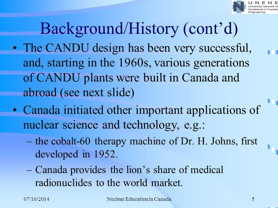 07/10/2014Nuclear Education in Canada5 Background/History (cont'd) The CANDU design has been very successful, and, starting in the 1960s, various gene
