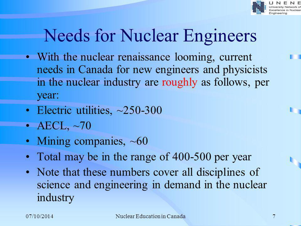 07/10/2014Nuclear Education in Canada8 Educational Institutions Involved in Nuclear Education The following Canadian universities offer programs in nuclear engineering or engineering physics, or closely related disciplines with application in the nuclear industry (e.g., chemical engineering, mechanical engineering, control & instrumentation, nuclear science and radiation).