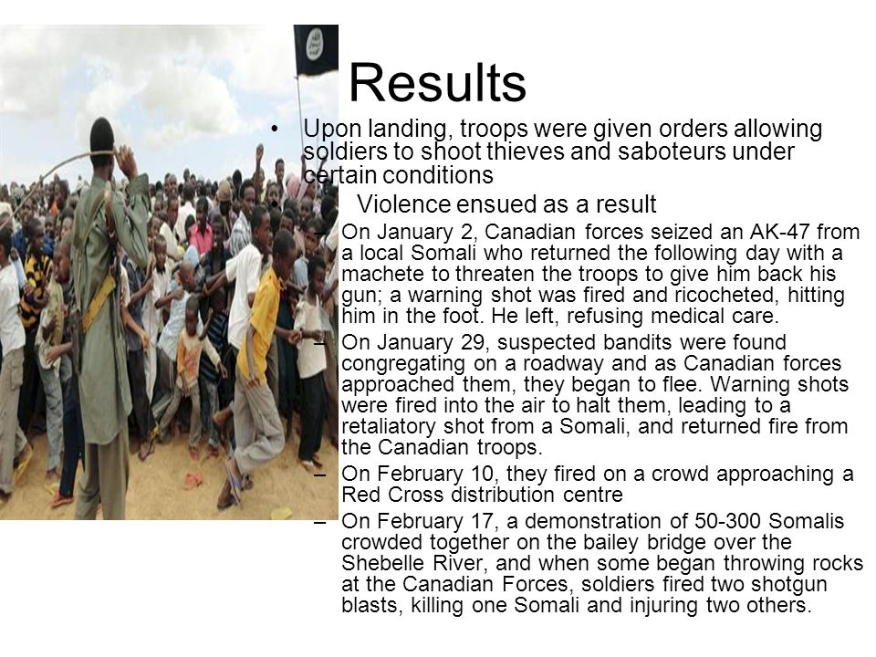Results Upon landing, troops were given orders allowing soldiers to shoot thieves and saboteurs under certain conditions Violence ensued as a result –On January 2, Canadian forces seized an AK-47 from a local Somali who returned the following day with a machete to threaten the troops to give him back his gun; a warning shot was fired and ricocheted, hitting him in the foot.