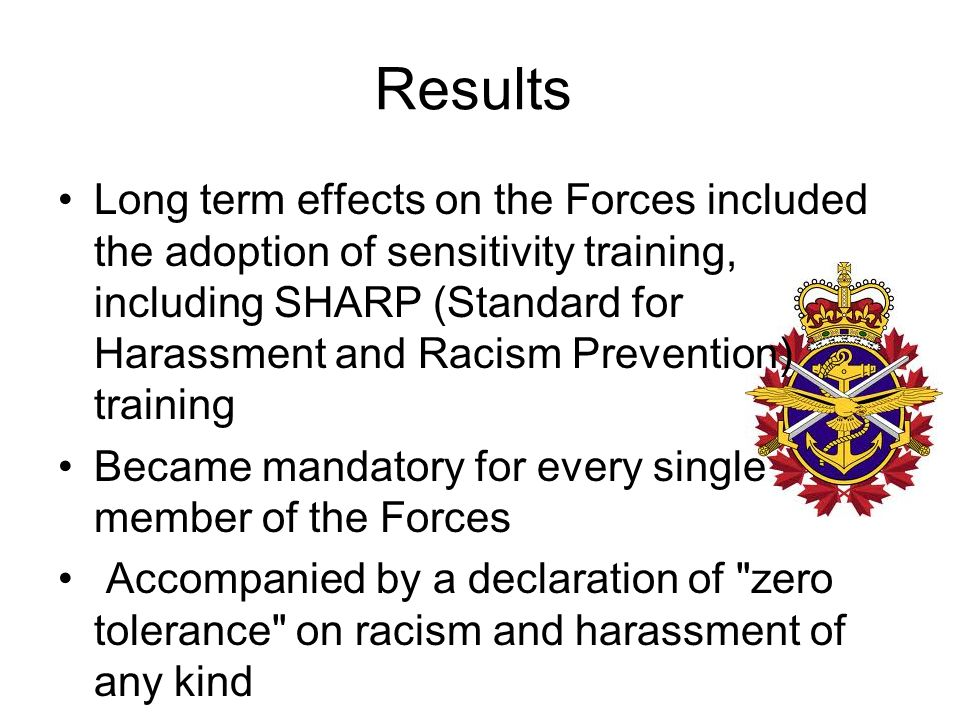 Results Long term effects on the Forces included the adoption of sensitivity training, including SHARP (Standard for Harassment and Racism Prevention) training Became mandatory for every single member of the Forces Accompanied by a declaration of zero tolerance on racism and harassment of any kind