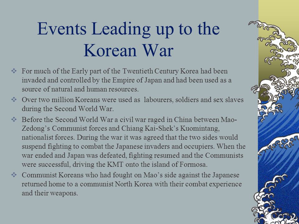 Events Leading up to the Korean War  For much of the Early part of the Twentieth Century Korea had been invaded and controlled by the Empire of Japan and had been used as a source of natural and human resources.