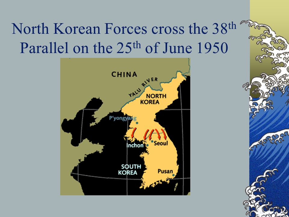 North Korean Forces cross the 38 th Parallel on the 25 th of June 1950