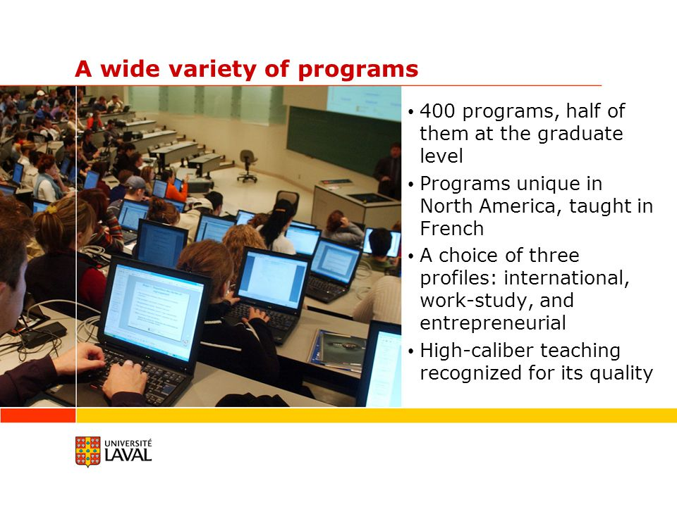 A wide variety of programs 400 programs, half of them at the graduate level Programs unique in North America, taught in French A choice of three profiles: international, work-study, and entrepreneurial High-caliber teaching recognized for its quality