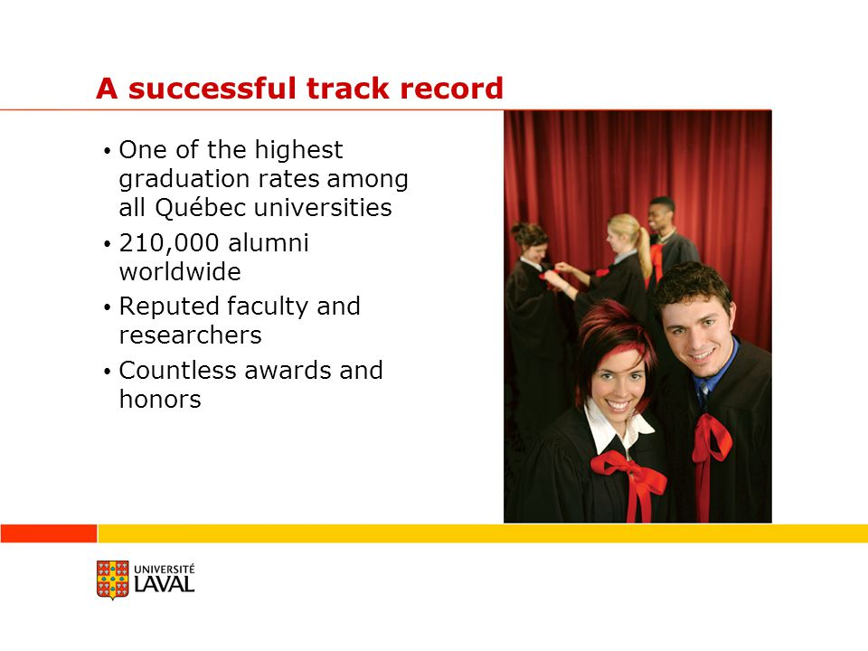 A successful track record One of the highest graduation rates among all Québec universities 210,000 alumni worldwide Reputed faculty and researchers Countless awards and honors