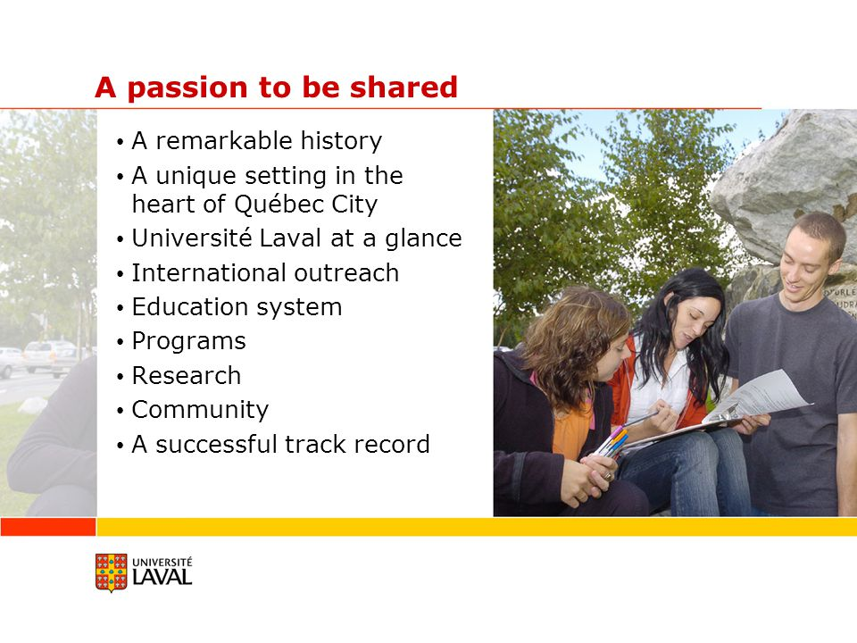 A passion to be shared A remarkable history A unique setting in the heart of Québec City Université Laval at a glance International outreach Education system Programs Research Community A successful track record