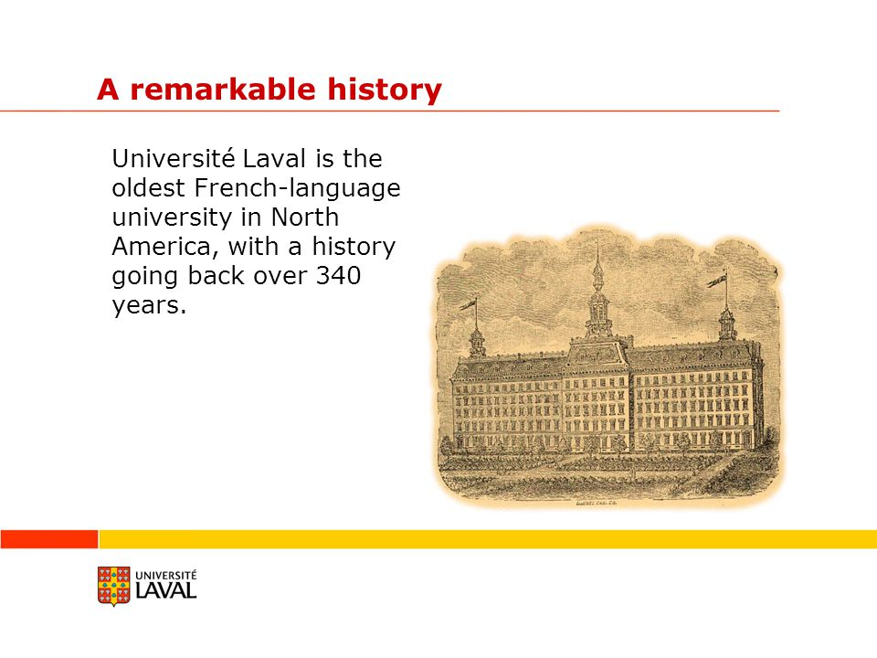 A remarkable history Université Laval is the oldest French-language university in North America, with a history going back over 340 years.