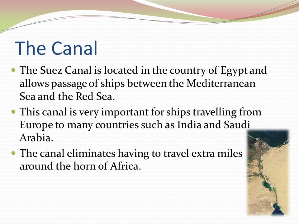 The Canal The Suez Canal is located in the country of Egypt and allows passage of ships between the Mediterranean Sea and the Red Sea. This canal is v