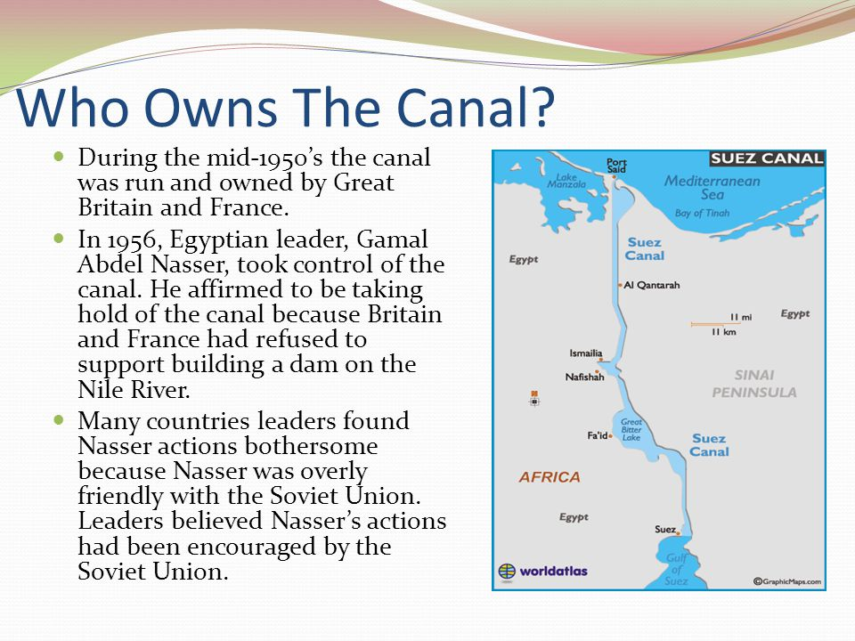 Who Owns The Canal? During the mid-1950's the canal was run and owned by Great Britain and France. In 1956, Egyptian leader, Gamal Abdel Nasser, took