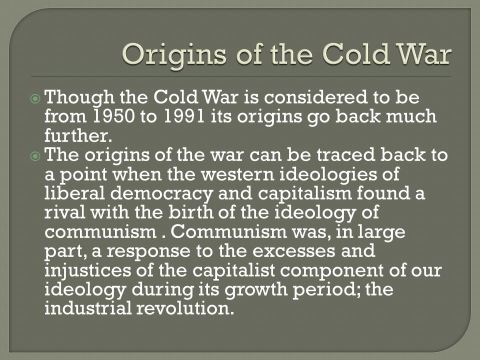  Though the Cold War is considered to be from 1950 to 1991 its origins go back much further.  The origins of the war can be traced back to a point w