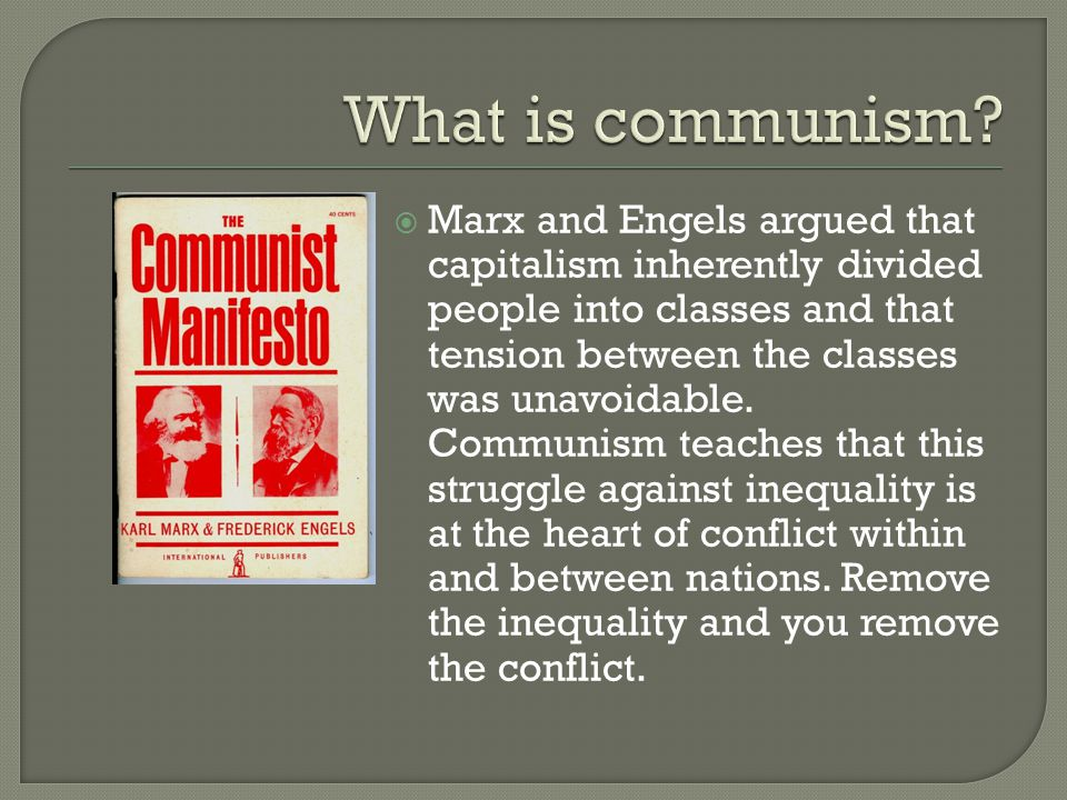  Marx and Engels argued that capitalism inherently divided people into classes and that tension between the classes was unavoidable. Communism teache