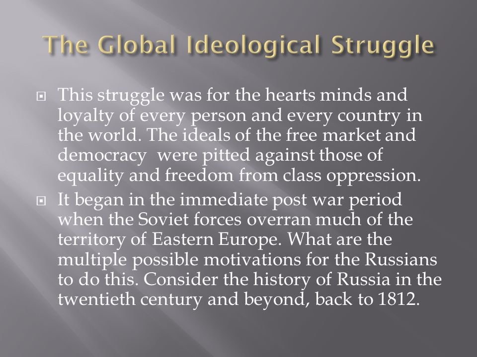  This struggle was for the hearts minds and loyalty of every person and every country in the world.