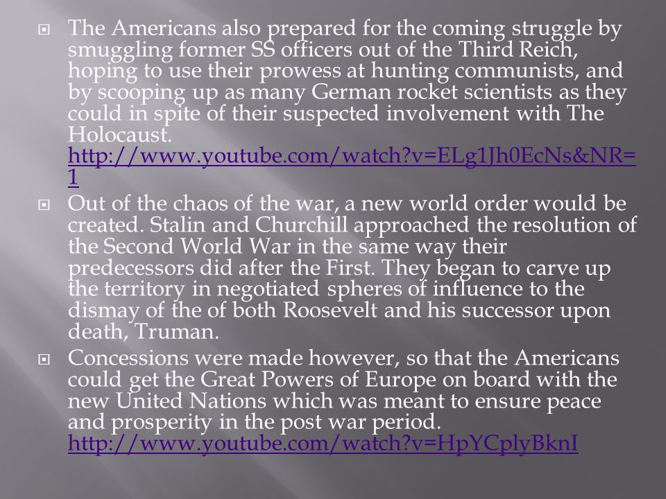  The Americans also prepared for the coming struggle by smuggling former SS officers out of the Third Reich, hoping to use their prowess at hunting communists, and by scooping up as many German rocket scientists as they could in spite of their suspected involvement with The Holocaust.