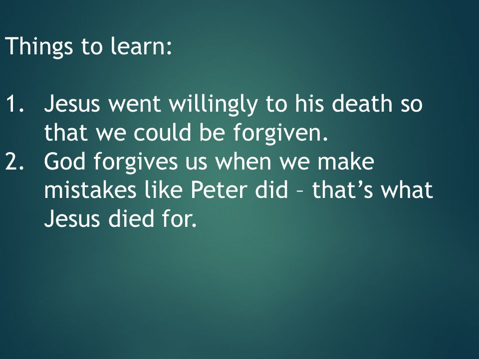 Things to learn: 1.Jesus went willingly to his death so that we could be forgiven. 2.God forgives us when we make mistakes like Peter did – that's wha