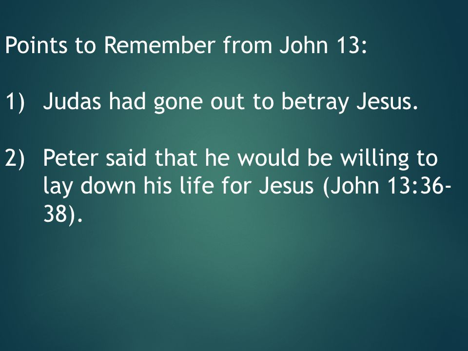 Points to Remember from John 13: 1)Judas had gone out to betray Jesus.