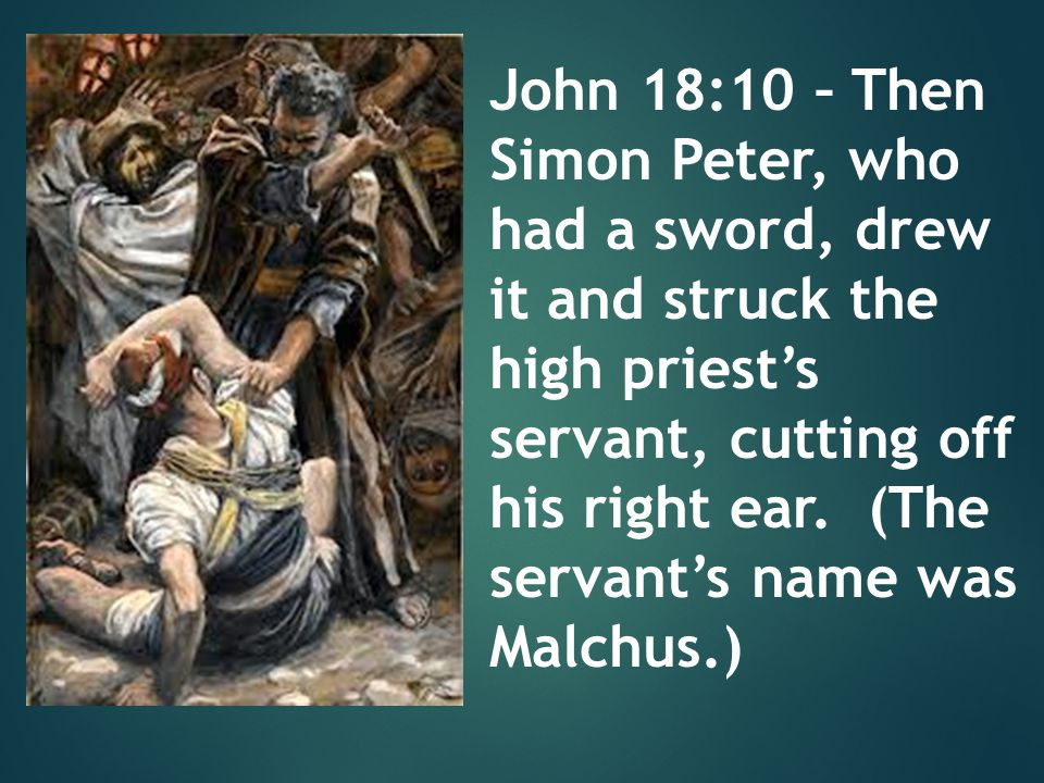John 18:10 – Then Simon Peter, who had a sword, drew it and struck the high priest's servant, cutting off his right ear. (The servant's name was Malch