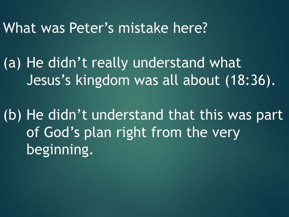 What was Peter's mistake here? (a)He didn't really understand what Jesus's kingdom was all about (18:36). (b)He didn't understand that this was part o