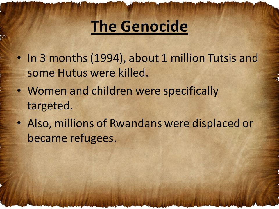 The Genocide In 3 months (1994), about 1 million Tutsis and some Hutus were killed. Women and children were specifically targeted. Also, millions of R