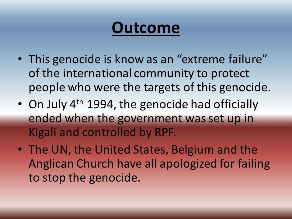 "Outcome This genocide is know as an ""extreme failure"" of the international community to protect people who were the targets of this genocide. On July"