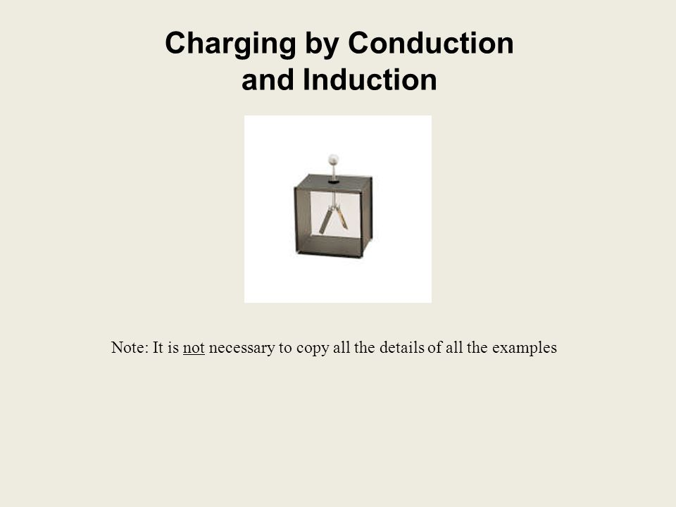 Charging by Conduction and Induction Note: It is not necessary to copy all the details of all the examples