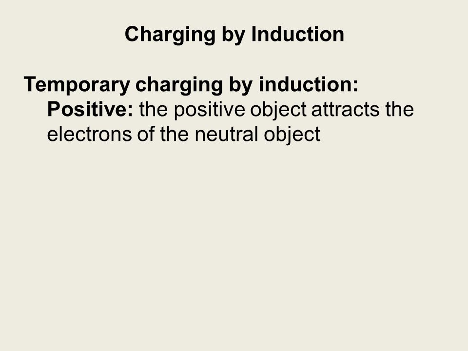 Charging by Induction Temporary charging by induction: Positive: the positive object attracts the electrons of the neutral object