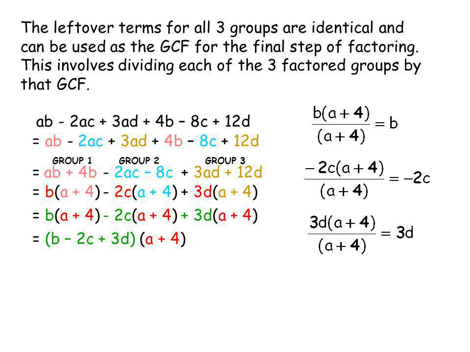 The leftover terms for all 3 groups are identical and can be used as the GCF for the final step of factoring. This involves dividing each of the 3 fac