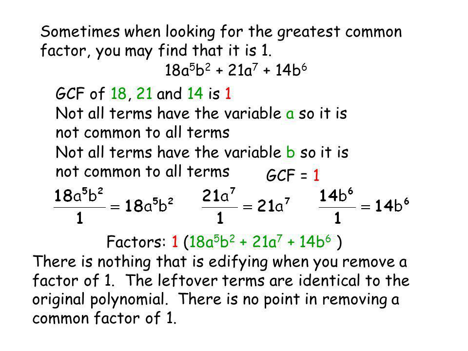 Sometimes when looking for the greatest common factor, you may find that it is 1. 18a 5 b 2 + 21a 7 + 14b 6 GCF of 18, 21 and 14 is 1 Not all terms ha