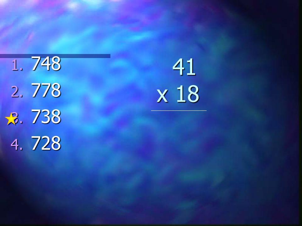41 x 18 41 x 18 1. 748 2. 778 3. 738 4. 728
