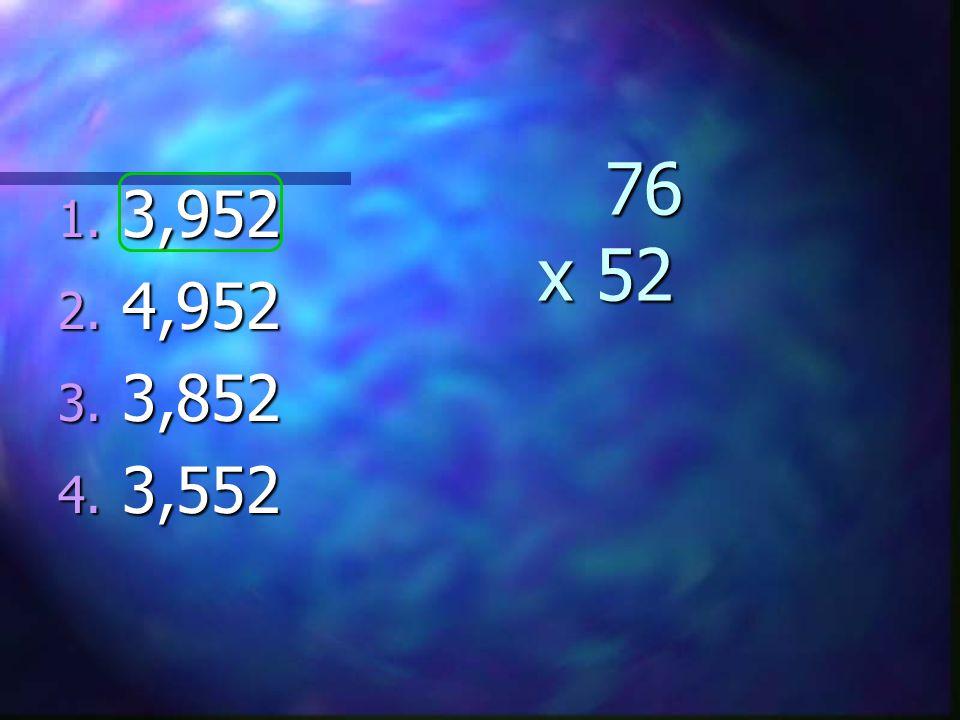 76 x 52 76 x 52 1. 3,952 2. 4,952 3. 3,852 4. 3,552