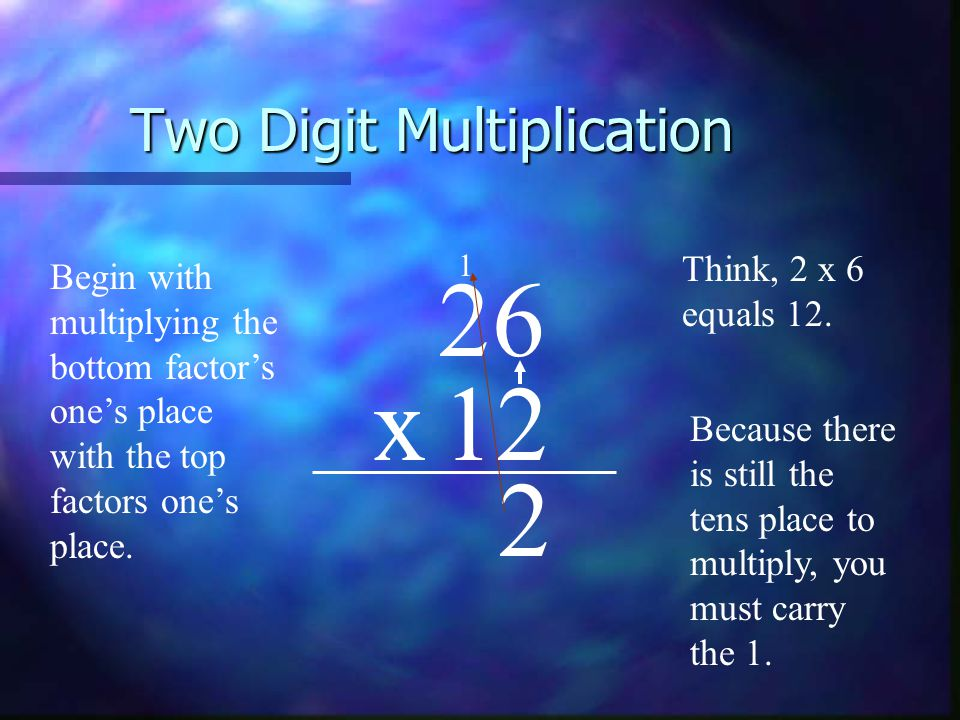 Two Digit Multiplication 26 x12 Begin with multiplying the bottom factor's one's place with the top factors one's place.