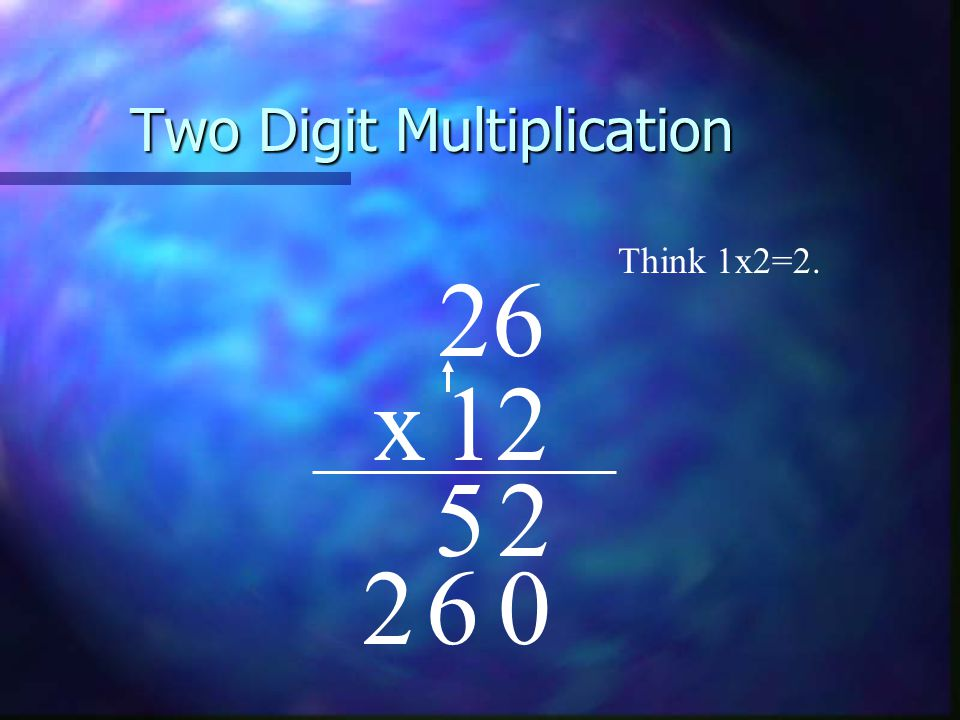 Two Digit Multiplication 26 x12 Think 1x2=