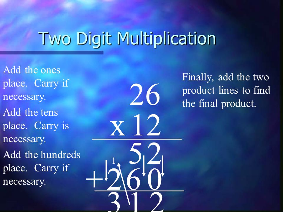 Two Digit Multiplication 26 x12 Finally, add the two product lines to find the final product.