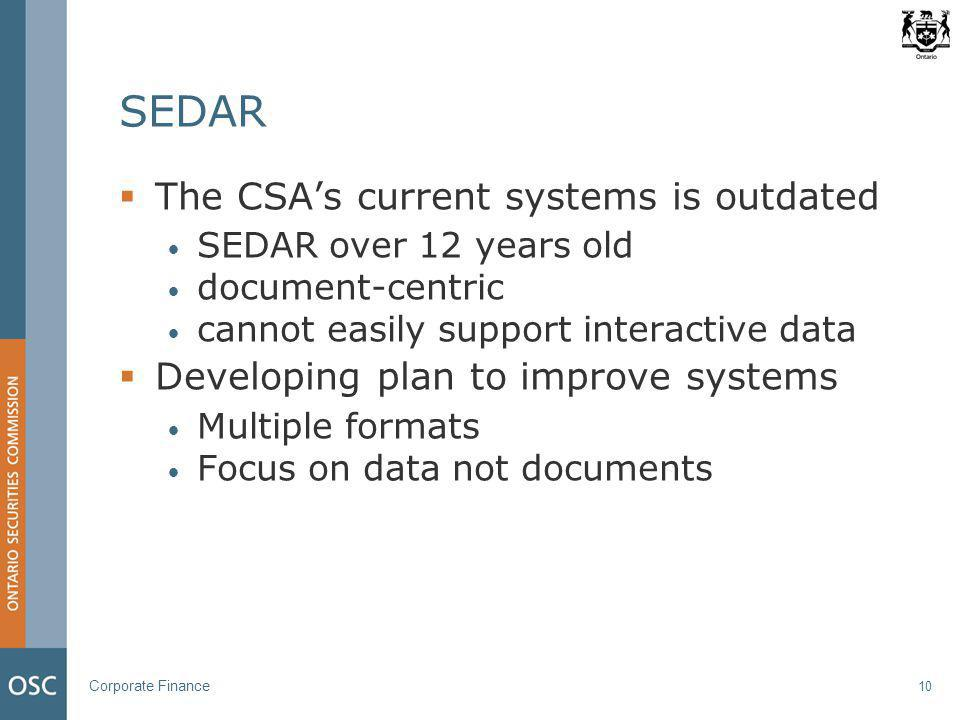 Corporate Finance 10 SEDAR  The CSA's current systems is outdated SEDAR over 12 years old document-centric cannot easily support interactive data  Developing plan to improve systems Multiple formats Focus on data not documents