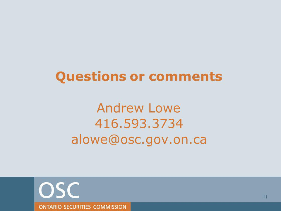 11 Questions or comments Andrew Lowe 416.593.3734 alowe@osc.gov.on.ca