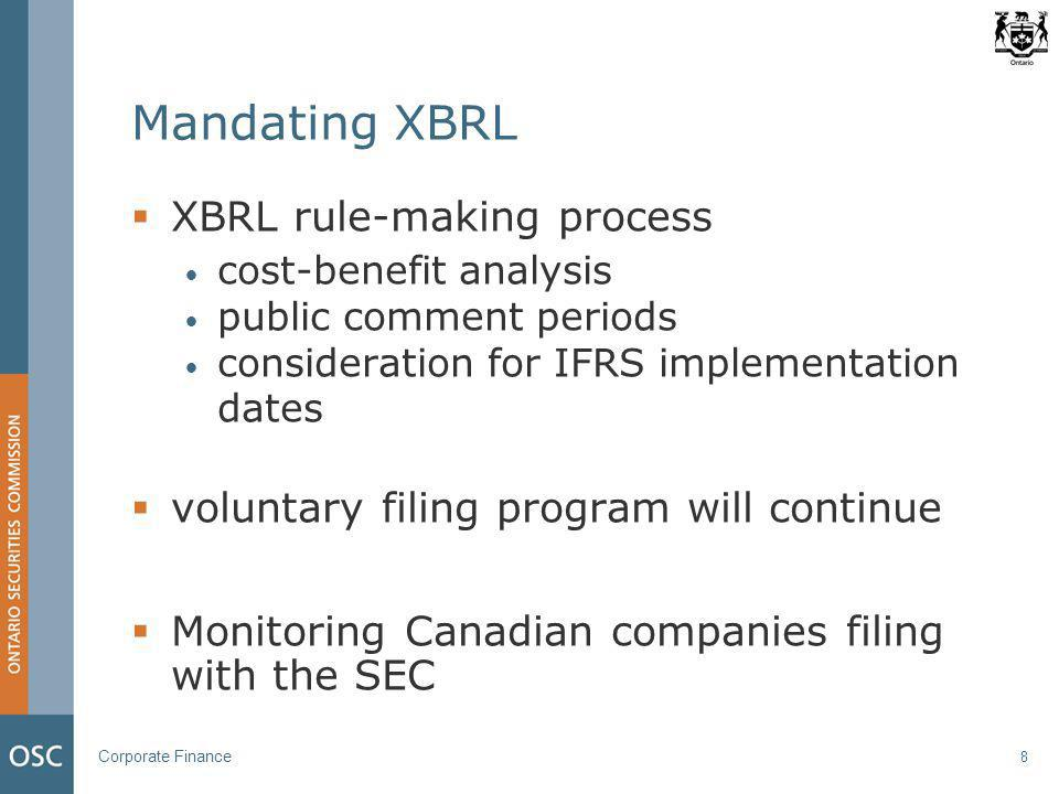 Corporate Finance 8 Mandating XBRL  XBRL rule-making process cost-benefit analysis public comment periods consideration for IFRS implementation dates  voluntary filing program will continue  Monitoring Canadian companies filing with the SEC