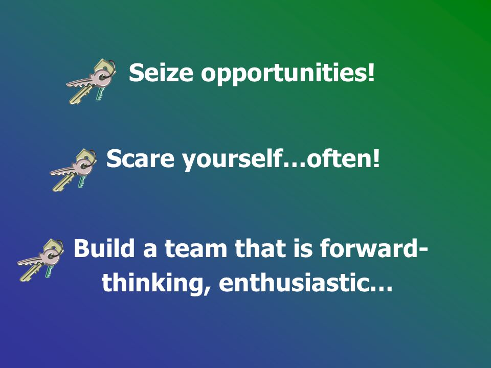Seize opportunities! Scare yourself…often! Build a team that is forward- thinking, enthusiastic…