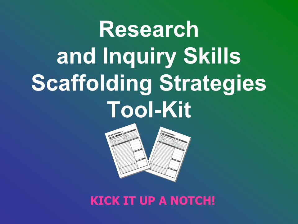 Research and Inquiry Skills Scaffolding Strategies Tool-Kit KICK IT UP A NOTCH!