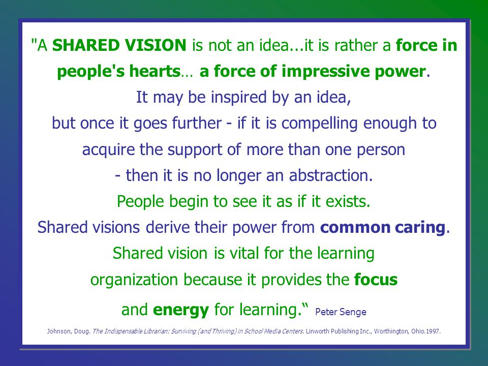 A SHARED VISION is not an idea...it is rather a force in people s hearts… a force of impressive power.