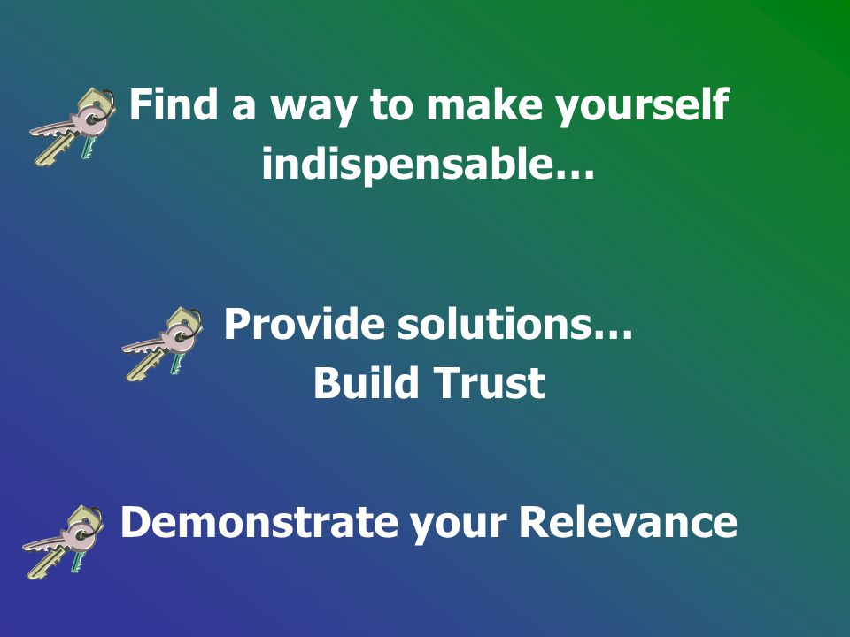Find a way to make yourself indispensable… Provide solutions… Build Trust Demonstrate your Relevance
