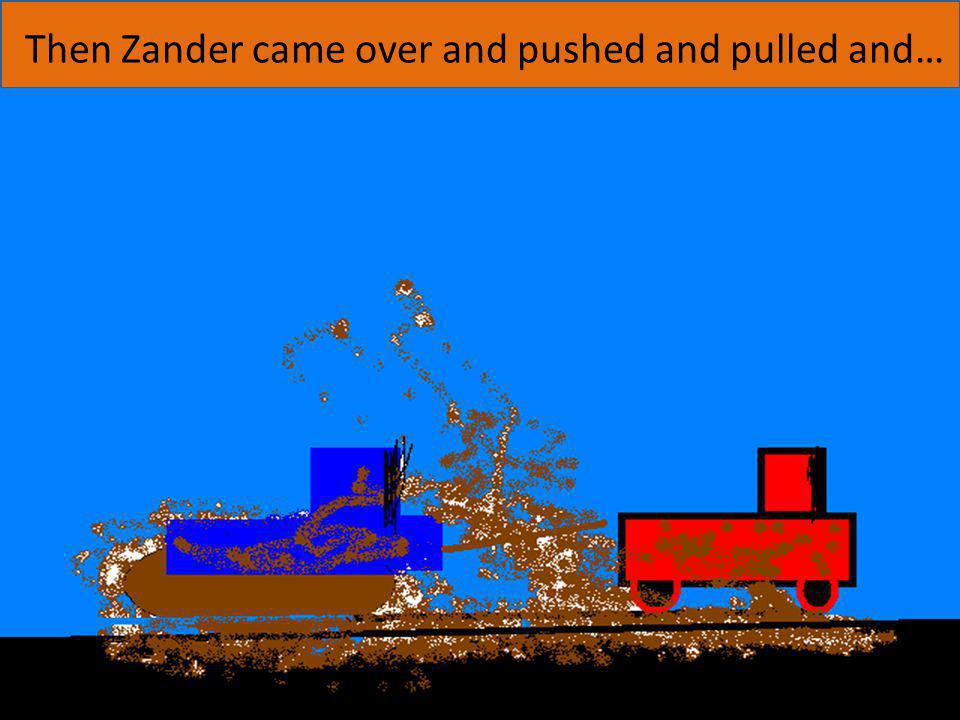 Then Zander came over and pushed and pulled and…